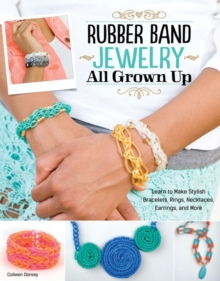 Rubber Band Jewelry All Grown Up : Learn to Make Stylish Bracelets, Rings, Necklaces, Earrings, and More, Paperback