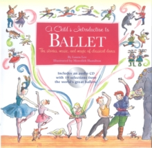 A Child's Introduction to Ballet : The Stories, Music and Magic of Classical Dance, Hardback