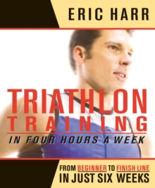 Triathlon Training in Four Hours a Week : From Beginner to Finish Line in Just Six Weeks, Paperback Book