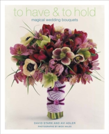 To Have and to Hold : Magical Wedding Bouquets, Hardback