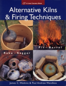 Alternative Kilns and Firing Techniques : Raku - Saggar - Pit - Barrel, Paperback Book
