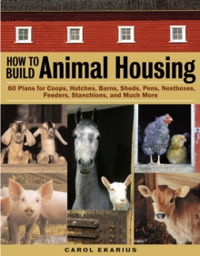 How to Build Animal Housing : 60 Plans for Coops, Hutches, Barns, Sheds, Pens, Nest Boxes, Feeders, Staunchions and Much More, Paperback