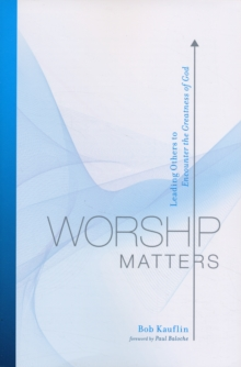 Worship Matters : Leading Others to Encounter the Greatness of God, Paperback