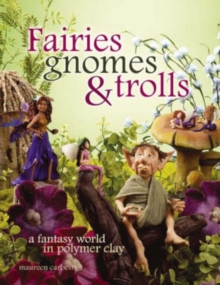 Fairies Gnomes and Trolls : A Fantasy World in Polymer Clay, Paperback