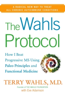 The Wahls Protocol : How I Beat Progressive MS Using Paleo Principles and Functional Medicine, Hardback