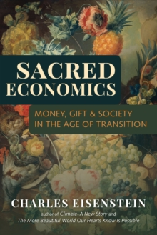 Sacred Economics : Money, Gift, and Society in the Age of Transition, Paperback