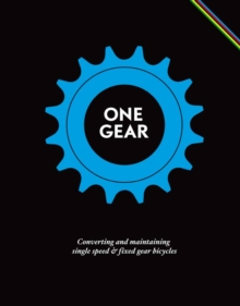 One Gear : Converting and Maintaining Single Speed and Fixed Gear Bicycles, Hardback Book