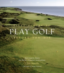 Fifty Places to Play Golf Before You Die : Golfing Experts Share the World's Greatest Destinations, Hardback