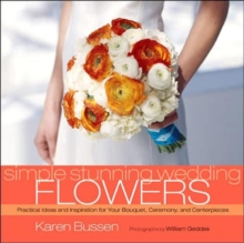 Simple Stunning Weddings Flowers : Practical Ideas and Inspiration for Your Bouquet, Ceremony and Centerpieces, Hardback Book