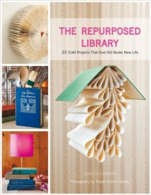 The Repurposed Library : 33 Craft Projects That Give Old Books New Life, Hardback