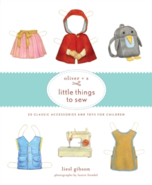 Oliver + S Little Things to Sew : 20 Classic Accessories and Toys for Children, Hardback Book