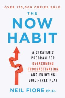 The Now Habit : A Strategic Program for Overcoming Procrastination and Enjoying Guilt-free Play, Paperback