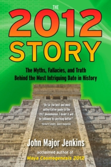The 2012 Story : The Myths, Fallacies, and Truth Behind the Most Intriguing Date in History, Paperback