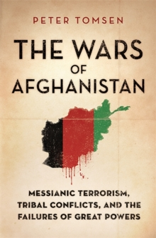 The Wars of Afghanistan : Messianic Terrorism, Tribal Conflicts, and the Failures of Great Powers, Hardback
