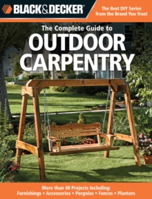 Black and Decker the Complete Guide to Outdoor Carpentry : Furnishings, Fences, Accessories, Pergolas, Planters, More, Paperback Book