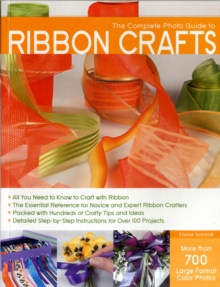 Complete Photo Guide to Ribbon Crafts : Over 750 Photos, Bows, Flowers, Embroidery, Weaving, Ruching, Scrapbooking, 50 Projects, Paperback Book