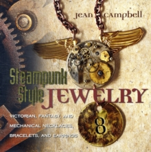 Steampunk Style Jewelry : Victorian, Fantasy, and Mechanical Necklaces, Bracelets, and Earrings, Paperback