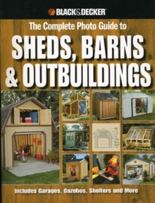 Complete Photo Guide to Sheds, Barns, Outbuildings : Includes Garages, Gazebos, Shelters, Garden Sheds and More, Paperback