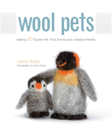 Wool Pets : Making 20 Figures with Wool Roving and a Barbed Needle, Paperback