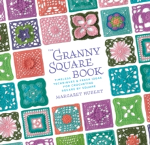 The Granny Square Book : Timeless Techniques and Fresh Ideas for Crocheting Square by Square, Hardback