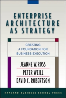 Enterprise Architecture as Strategy : Creating a Foundation for Business Execution, Hardback