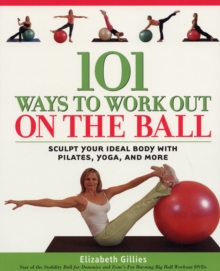 101 Ways to Work Out on the Ball : Sculpt Your Ideal Body with Pilates, Yoga and More, Paperback