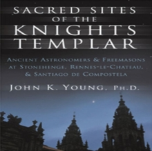 Sacred Sites of the Knights Templar : The Ancient Secrets Hidden in Stonehenge, Rennes-Le-Chateau and Santiago De Compostela, Paperback Book
