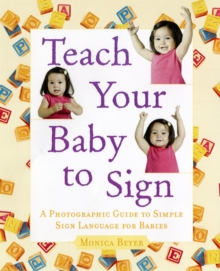 Teach Your Baby to Sign : An Illustrated Guide to Simple Sign Language for Babies, Paperback