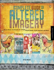The Complete Guide to Altered Imagery : Mixed Media Techniques for Collage, Altered Books, Artist Journals and More, Paperback