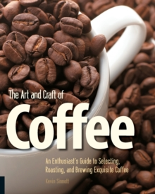 The Art and Craft of Coffee : An Enthusiast's Guide to Selecting, Roasting and Brewing Exquisite Coffee, Paperback