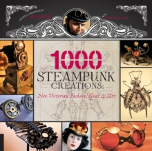 1000 Steampunk Creations : Neo-Victorian Fashion, Gear & Art, Paperback