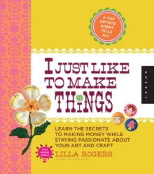 I Just Like to Make Things : Learn the Secrets to Making Money While Staying Passionate About Your Art and Craft, Spiral bound
