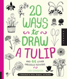 20 Ways to Draw a Tulip and 44 Other Fabulous Flowers : A Sketchbook for Artists, Designers, and Doodlers, Paperback
