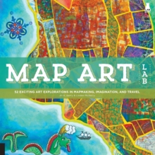 Map Art Lab : 52 Exciting Art Explorations in Map Making, Imagination, and Travel, Paperback