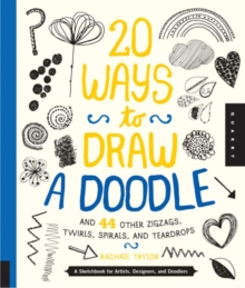 20 Ways to Draw a Doodle and 44 Other Zigzags, Hearts, Spirals, and Teardrops : A Sketchbook for Artists, Designers, and Doodlers, Paperback Book