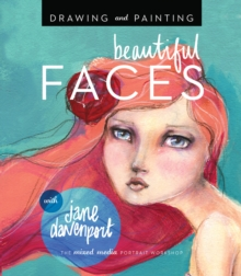 Drawing and Painting Beautiful Faces : A Mixed-Media Portrait Workshop, Paperback