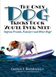 The Only Dog Tricks Book You'll Ever Need : Impress Friends, Family, and Other Dogs, Paperback