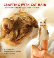Crafting with Cat Hair : Cute Handicrafts to Make with Your Cat, Paperback Book