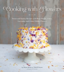 Cooking with Flowers : Sweet and Savory Recipes with Rose Petals, Lilacs, Lavender, and Other Edible Flowers, Hardback
