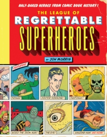 The League of Regrettable Superheroes : Half-Baked Heroes from Comic Book History, Hardback