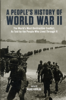 People's History of World War II : The World's Most Destructive Conflict, as Told by the People Who Lived Though it, Paperback Book