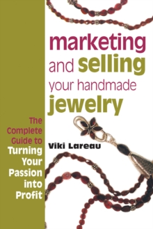 Marketing and Selling Your Handmade Jewelry : The Complete Guide to Turning Your Passion into Profit, Paperback