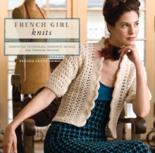 French Girl Knits : Innovative Techniques, Romantic Details, and Feminine Designs, Paperback