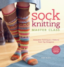 Sock Knitting Master Class : Innovative Techniques & Patterns from Top Designers, Paperback Book