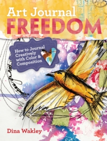 Art Journal Freedom : How to Journal Creatively With Color and Composition, Paperback