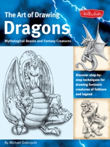 The Art of Drawing Dragons, Mythological Beasts, and Fantasy Creatures : Discover Simple Step-by-Step Techniques for Drawing Fantastic Creatures of Folklore and Legend, Paperback Book