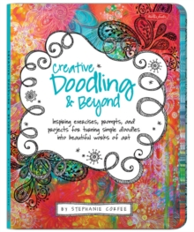 Creative Doodling & Beyond : Inspiring Exercises, Prompts, and Projects for Turning Simple Doodles into Beautiful Works of Art, Paperback
