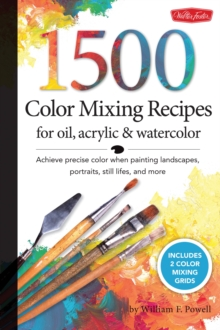 1,500 Color Mixing Recipes for Oil, Acrylic and Watercolor : Achieve Precise Color When Painting Landscapes, Portraits, Still Lifes, and More, Hardback