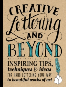 Creative Lettering and Beyond : Inspiring Tips, Techniques, and Ideas for Hand-Lettering Your Way to Beautiful Works of Art, Paperback Book