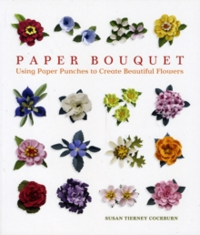Paper Bouquet : Using Paper Punches to Create Beautiful Flowers, Paperback